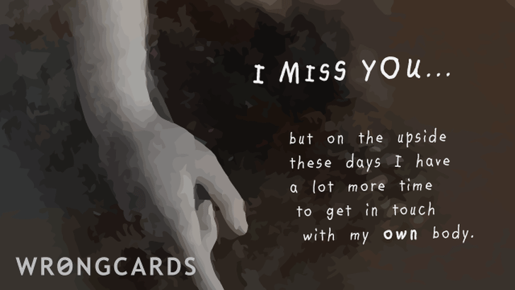 I miss you but on the upside I at least have a lot more time to get in touch with my OWN body.