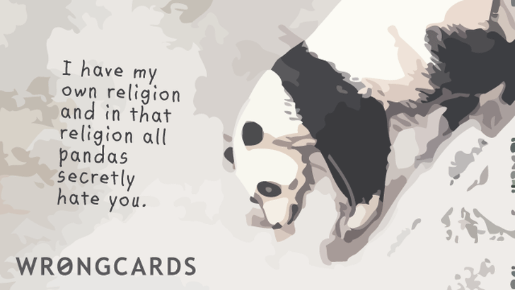 I have my own religion and in that religion all pandas secretly hate you.