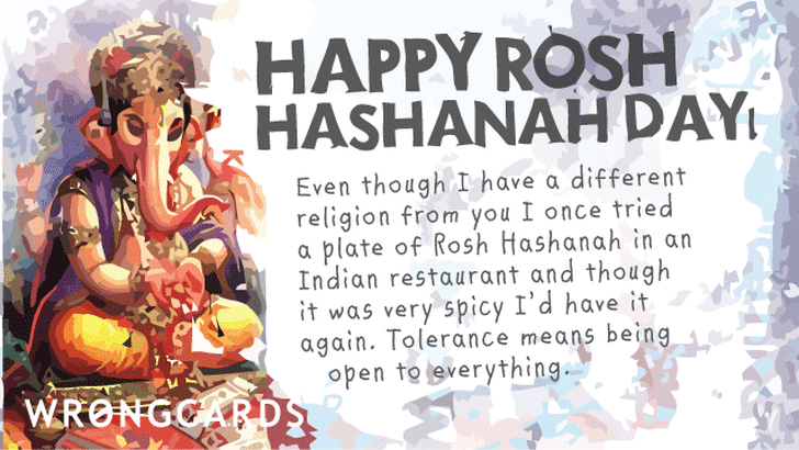 'Happy Rosh Hashanah Day. Even though I have a different religion from you I once tried a plate of Rosh Hashanah in an Indian restuarant and though it was very spicy I'd have it again. Tolerance means being open to everything.'