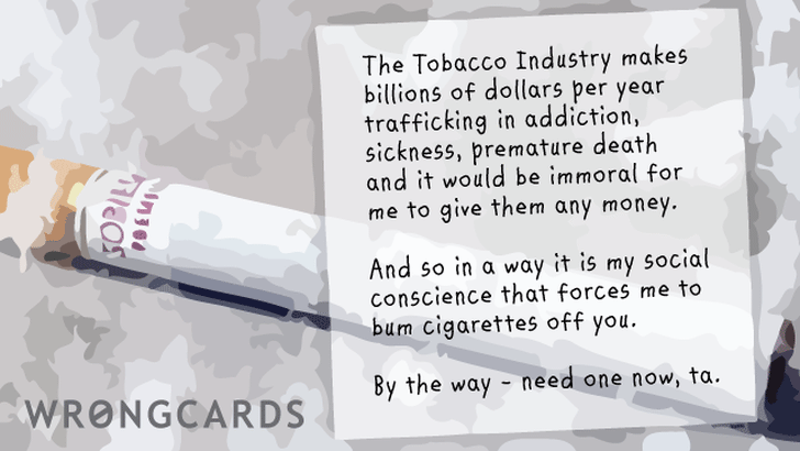The Tobacco Industry makes billions of dollars per year trafficking in addiction, sickness, premature death, and it would be immoral for me to give them any money. And so in a way it is my social conscience that forces me to bum them from you.