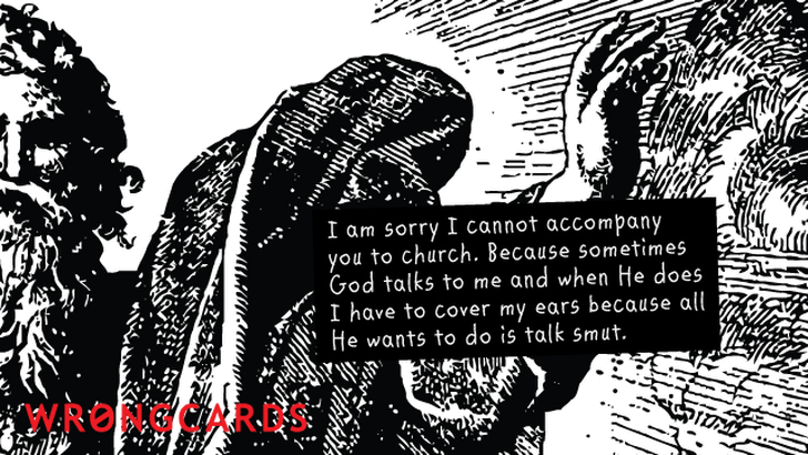 I am sorry I cannot accompany you to church. Because sometimes God talks to me and when He does I have to cover my ears because all He wants to do is talk smut.