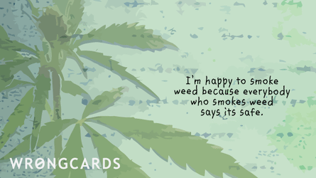 I'm happy to smoke weed because everybody who smokes weed says that is safe.