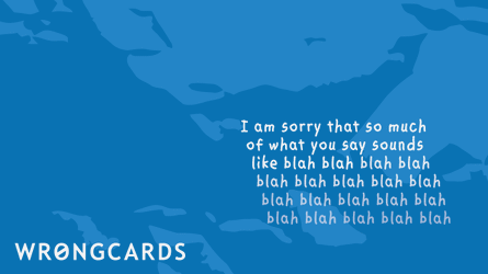i am sorry that so much of what you say sounds like blah, blah, blah, blah, blah, blah...