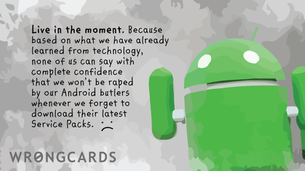 live in the moment. because, based on what we have already learned from technology, none of us can say with complete confidence that we won't be raped by our android butlers whenever we forget to download their latest service packs..