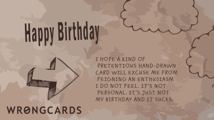 I hope a kind of pretentious hand-drawn card will excuse me from feigning an enthusiasm I do not feel. Its not personal, its just not my birthday and it sucks.