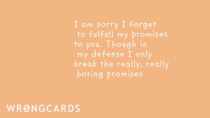 I am sorry I forget to fulfill my promises  to you though in my defense I only break the really, really boring promises.