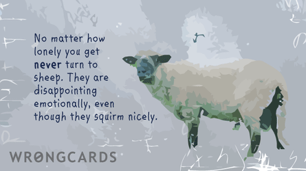 No matter how lonely you get never turn to sheep. They are very disappointing, emotionally, even though they squirm nicely.
