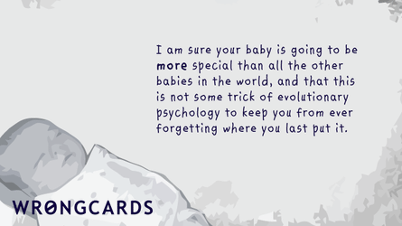 I am sure your baby is going to be more special than all the other babies in the world, and that this is not some trick of evolutionary psychology to keep you from ever forgetting where you last put it.