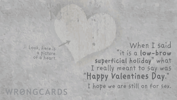 When I said 'it is a low-brow superficial holiday' what I really meant to say was 'Happy Valentines Day.' I hope we are still on for sex.