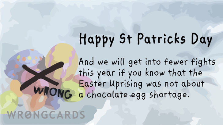Happy St Patricks Day. And we will get into fewer fights this year if you know that the Easter Uprising was not about a chocolate egg shortage.
