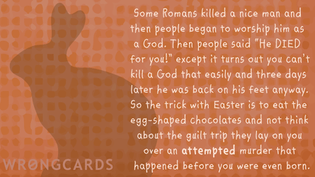Some Romans killed a nice man and then people began to worship him as a God. Then people said 'He DIED for you!? except it turns out you can't kill a God that easily and three days later he was back on his feet anyway.