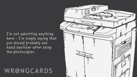 I am not admitting anything here - I am simply saying that you should probably use hand sanitizer after using the photocopier.