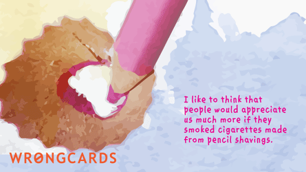 I like to think that people would appreciate us much more if they smoked cigarettes made from pencil shavings.