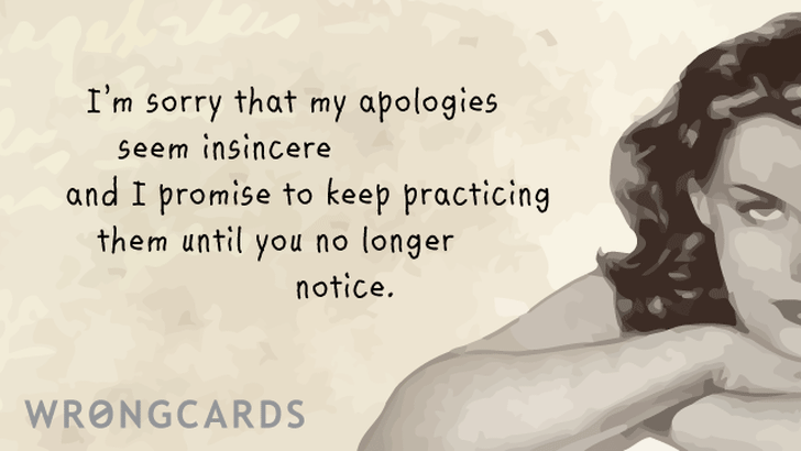 I am sorry that my apologies seem insincere and I promise to keep practicing them until you no longer notice.