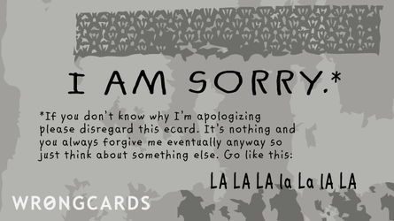 If you don't know why I'm apologizing, please disregard this ecard. It's nothing and you always forgive me eventually anyway so just think about something else. Go like this:         LA La la la la LA.
