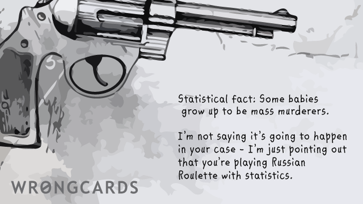 Statistical fact: some babies grow up to be mass murderers.I'm not saying it's going to happen in your case - I'm just pointing out that you're playing Russian Roulette with statistics.