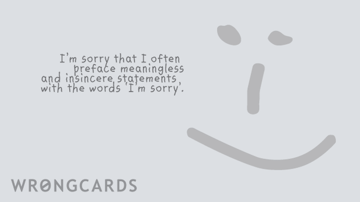 I am sorry I often preface meaningless and insincere apologies with the words 'I'm sorry'.
