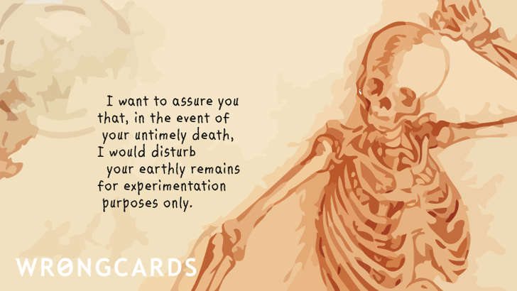 I want to assure you that, in the event of your untimely death, I would disturb your earthly remains for experimentation purposes only.