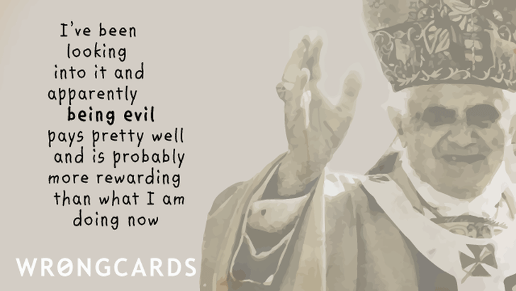 I have been looking into it and apparently being evil pays pretty well and is probably more rewarding than what I'm doing now.