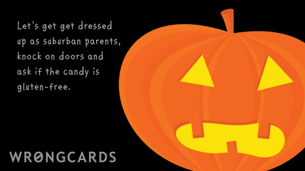 Let's get dressed up as suburban parents, knock on doors and ask if the candy is gluten-free.