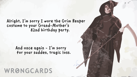 i'm sorry i wore the grim reaper costume to your grandmothers 82nd birthday. and once again, i am sorry for your sudden, tragic loss.