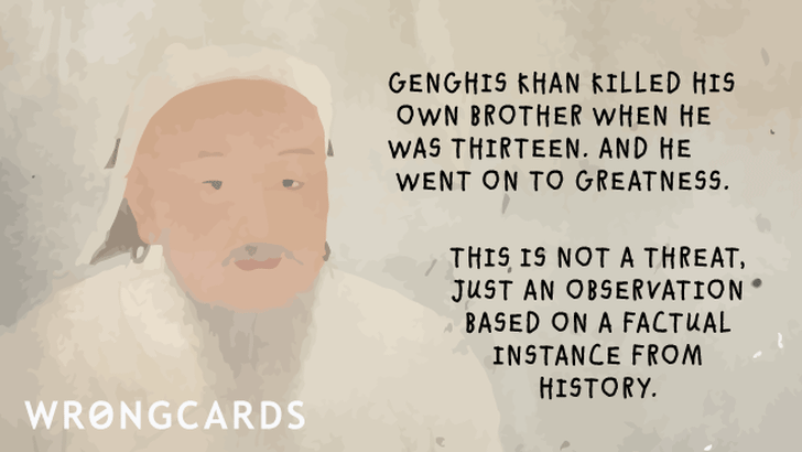 Genghis Khan killed his own brother when he was thirteen.  And he went on to greatness.  This is not a threat, just an observation based on a factual instance from history.