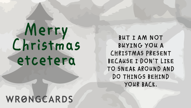 Merry Christmas Etcetera. But I am not buying you a present because I don't like to sneak around and do things behind your back.