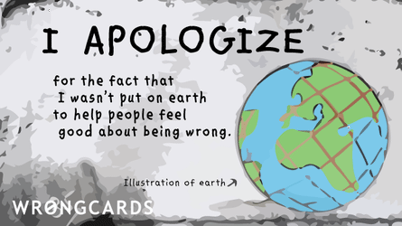 I apologize for the fact that I wasn't put on earth to help people feel good about being wrong.