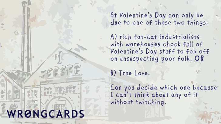 'St Valentines Day can be one of only two things: rich fat-cat industrialists with warehouses full of Valentines Day stuff to fob off onto unsuspecting poor folk, or two: love. Can you decide which because I can't think about it without twitching.'