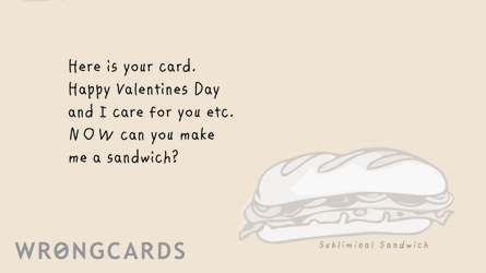 Here is your Valentines Day card. NOW can you make me a sandwich?