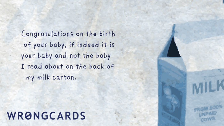 Congratulations on the birth of your baby, if indeed it IS your baby and not the baby I read about on the back of my milk carton.
