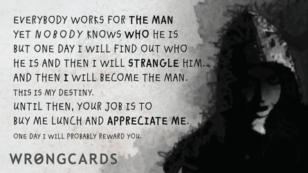 Everybody works for the man. But nobody knows who the man is. But one day I will find out who he is and strangle him. And then I will be the man. Until then, your job is to buy me lunch and appreciate me. Later I will probably reward you.