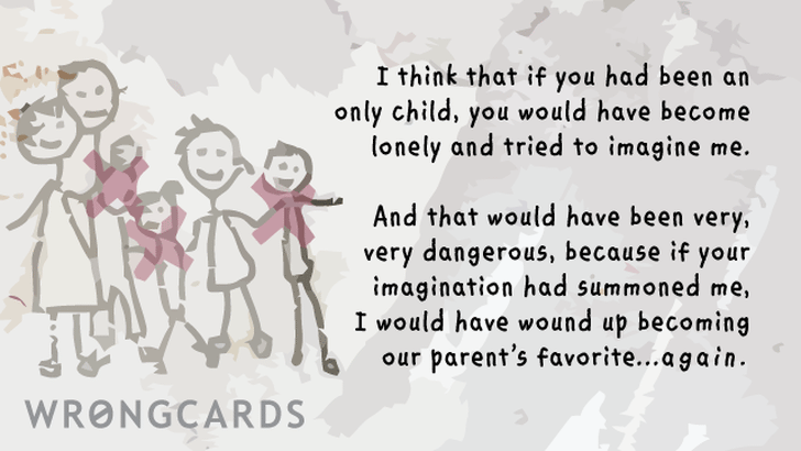 I think that if you had been an only child, you would have become lonely and tried to imagine me. And that would have become dangerous because if your imagination had summoned me, I would have wound up becoming our parents favorite again.