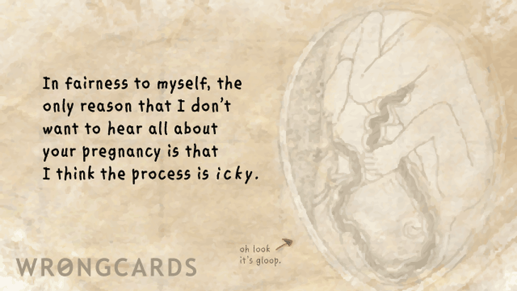 In fairness to myself, the only reason I don't want to hear all about your pregnancy is because I think the process is icky.