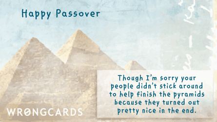 Happy Passover. Though I'm sorry your people didn't stick around to help finish the pyramids because they turned out pretty nice in the end.