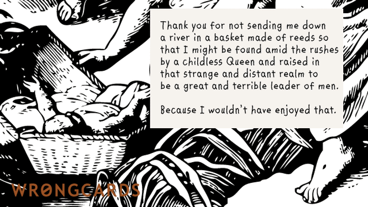 Thank you for not sending me down a river in a basket made from reeds so that I might be found by a Childless Queen and raised in that strange, distant realm to be a great and terrible leader of men.
