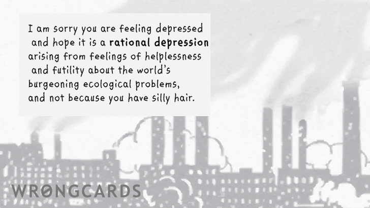 I am sorry you are depressed and hope it is a rational depression arising from feelings of helplessness and futility about the world's burgeoning ecological problems and not because you have silly hair.