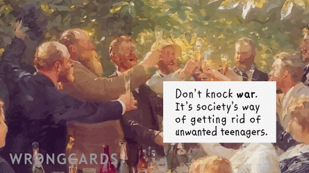 Don't knock war. It's societies way of getting rid of unwanted teenagers.
