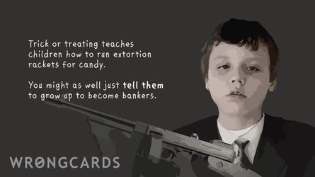 Trick'o'treating teaches children how to run extortion rackets for candy. You might as well just TELL them to grow up and become bankers.