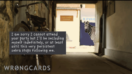 I am sorry I cannot attend your party but I'll be secluding myself indefinitely, or at least until this very persistent zebra stops following me.