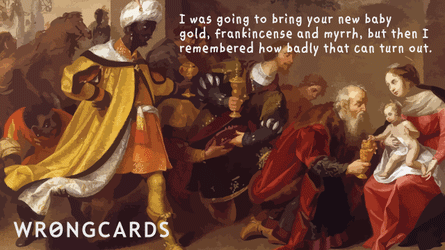 I was going to bring your new baby gold, frankincense and myrrh but I remembered how badly that can turn out.