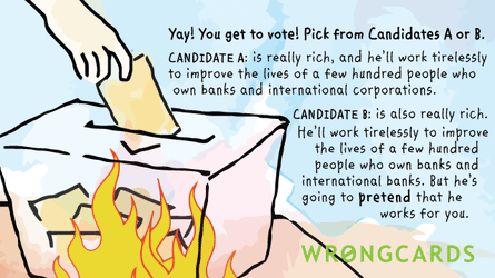 Yay! You get to vote! Pick from Candidates A or B. CANDIDATE A is really rich, and he'll work tirelessly to improve the lives of a few hundred people who own banks and international corporations.