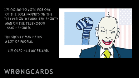 I'm going to vote for one of the sock puppets on the television because the shouty man on the television said I should. The shouty man hates a lot of people. I'm glad he's my friend.
