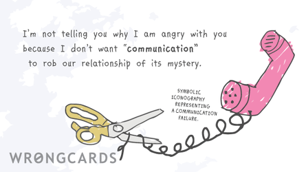 """I'm not telling you why I am angry  with you because I don't want  """"communication"""" to rob our  relationship of its mystery."""