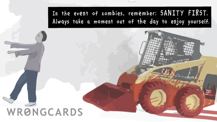 'In the event of zombies, remember: sanity first. Try to take some time out of every day to enjoy yourself. (Picture of bloodstained bobcat forklift thing chasing zombie).'