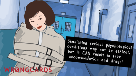 It may not be ethical, but simulating serious psychological problems can result in free accommodation and drugs.