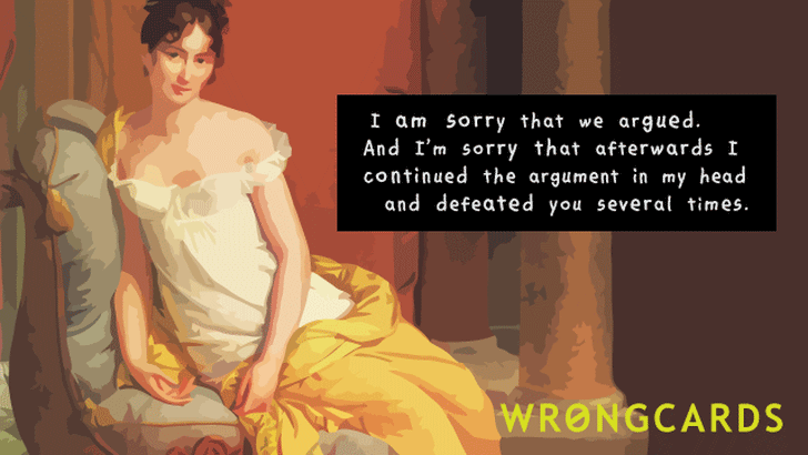 I am sorry that we argued. And I am sorry that afterwards I continued the argument in my head and defeated you several times.