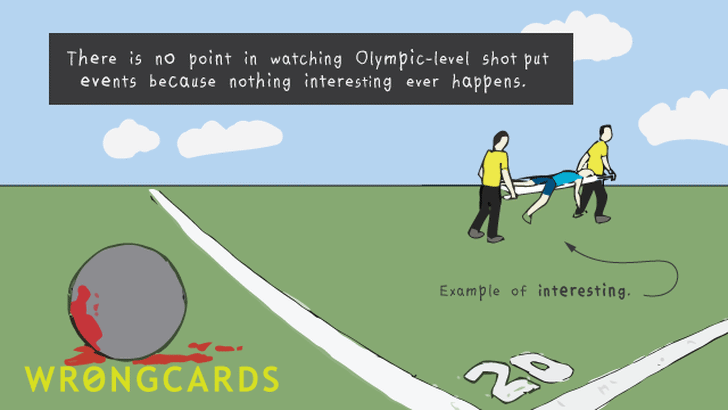There is no point in watching Olympic-level shot put events because nothing interesting ever happens.