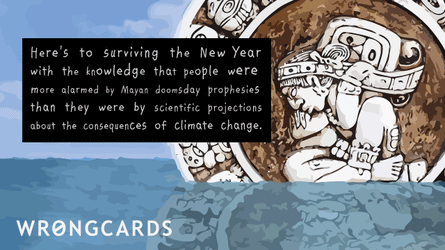 Here's to surviving the new year with the knowledge that people were more alarmed by Mayan Doomsday Prophesies than they were by scientific projections about the consequences of climate change.
