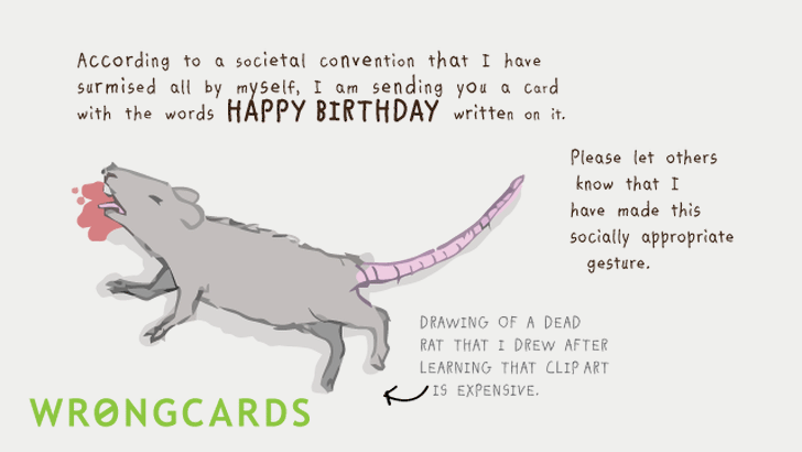 In accordance with some societal conventions that I surmised all by myself, I am sending you a card with the words HAPPY BIRTHDAY written on it. Here is a picture of a dead rat. Clip art is expensive.